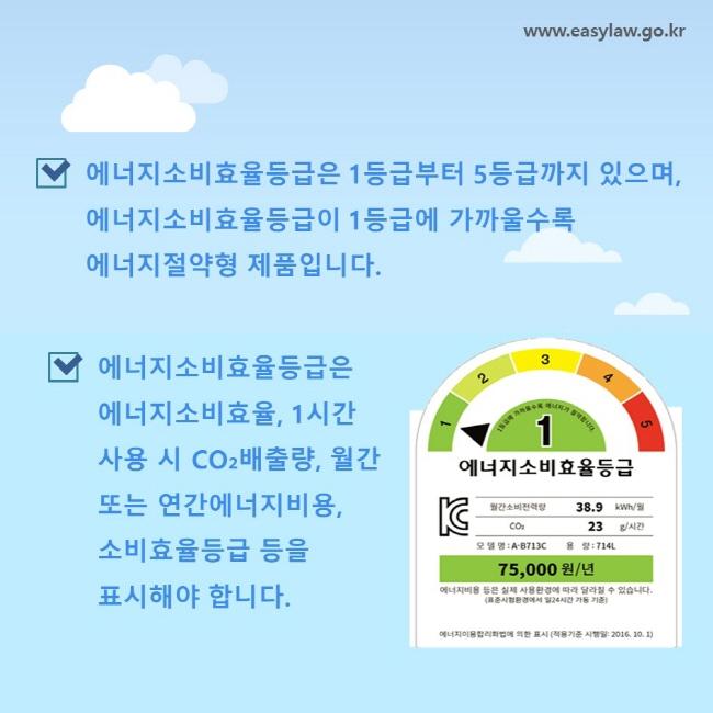 에너지소비효율등급은 1등급부터 5등급까지 있으며, 에너지소비효율등급이 1등급에 가까울수록 에너지절약형 제품입니다. 에너지소비효율등급은 에너지소비효율, 1시간 사용 시 CO₂배출량, 월간 또는 연간에너지비용, 소비효율등급 등을 표시해야 합니다.